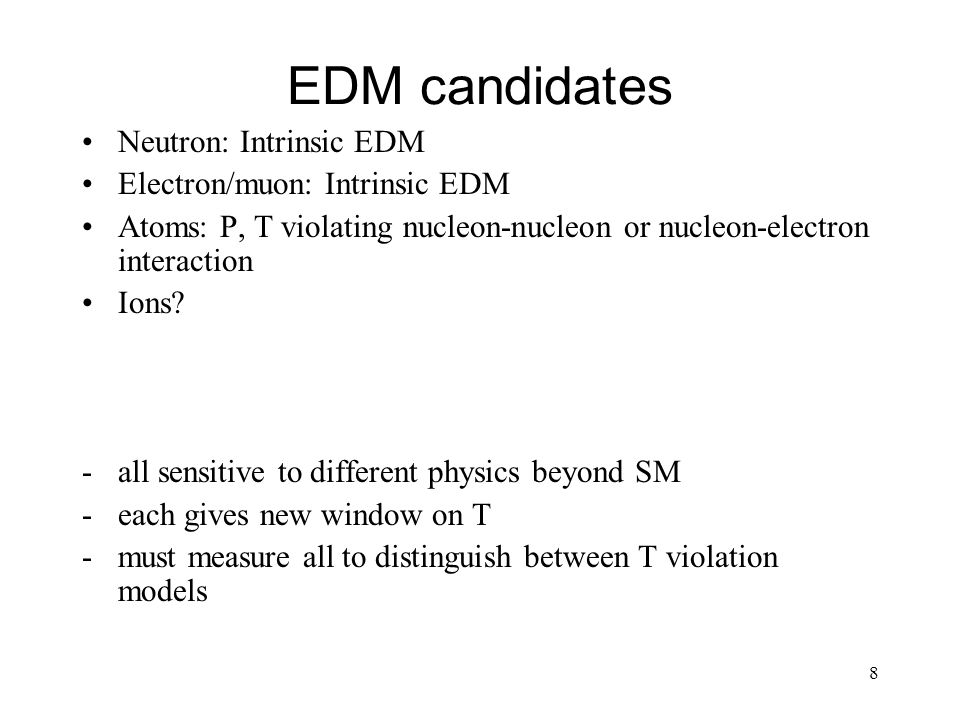 8 EDM candidates Neutron: Intrinsic EDM Electron/muon: Intrinsic EDM Atoms: P, T violating nucleon-nucleon or nucleon-electron interaction Ions? -all