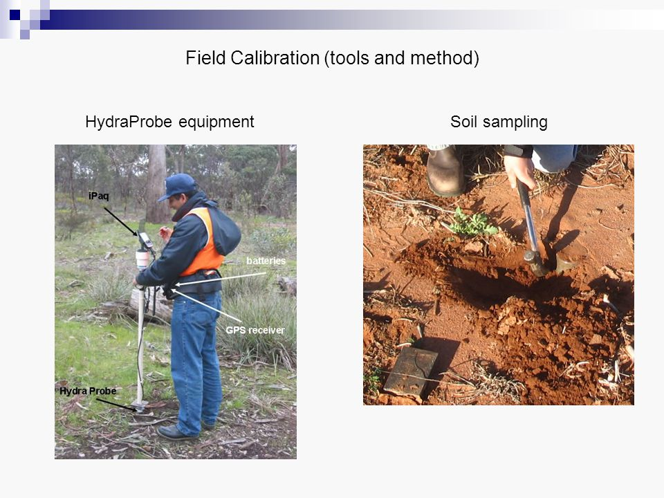 Common errors in NAFE '05 and possible improvements for NAFE '06 Doing 4 measurements around the cylinder and taking the average value Specific vegetation and soil sampling team different sampling equipment Sticking the probe too far from the soil sample Losing soil in the procedure of pushing it out from the cylinder (clayey soil), or extracting it from the ground (sandy soil) Bad soil sample labelling on plastic bags or/and on HydraProbe Swapping of soil sample ID in the drying procedure SAMPLE PROBE Errors Improvements