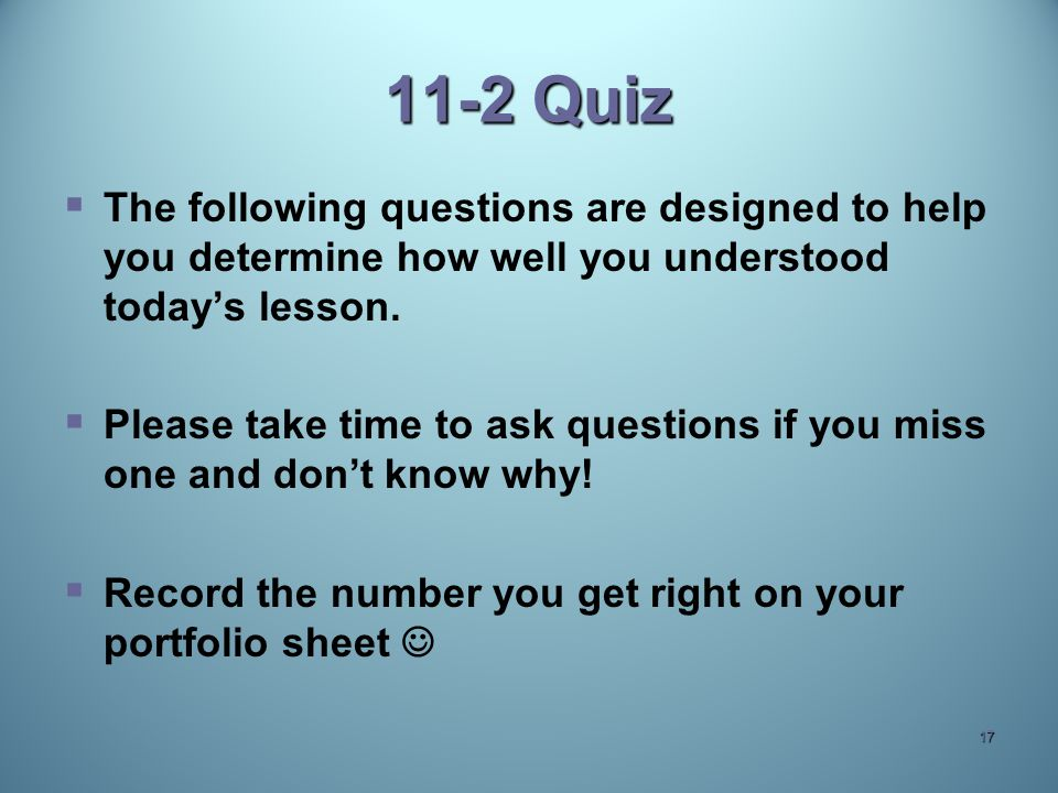 11-2 Quiz   The following questions are designed to help you determine how well you understood today's lesson.   Please take time to ask questions