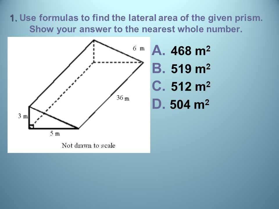 1. 1. Use formulas to find the lateral area of the given prism. Show your answer to the nearest whole number. A. A. 468 m 2 B. B. 519 m 2 C. C. 512 m
