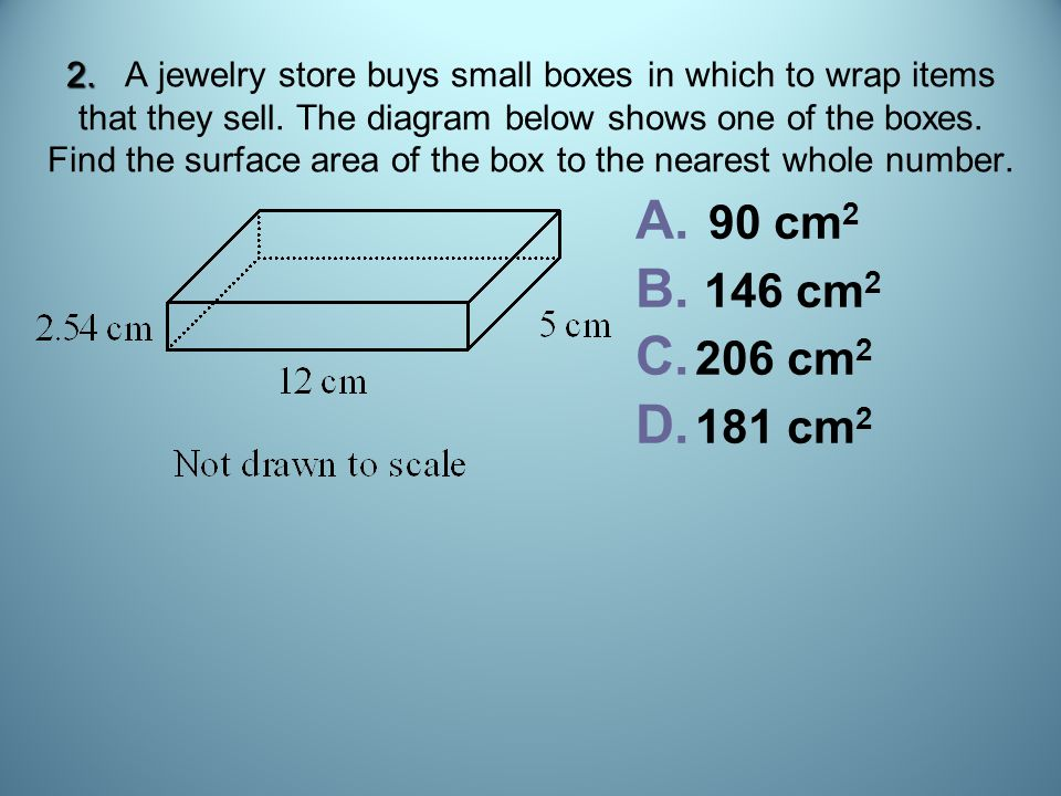 2. 2. A jewelry store buys small boxes in which to wrap items that they sell. The diagram below shows one of the boxes. Find the surface area of the b