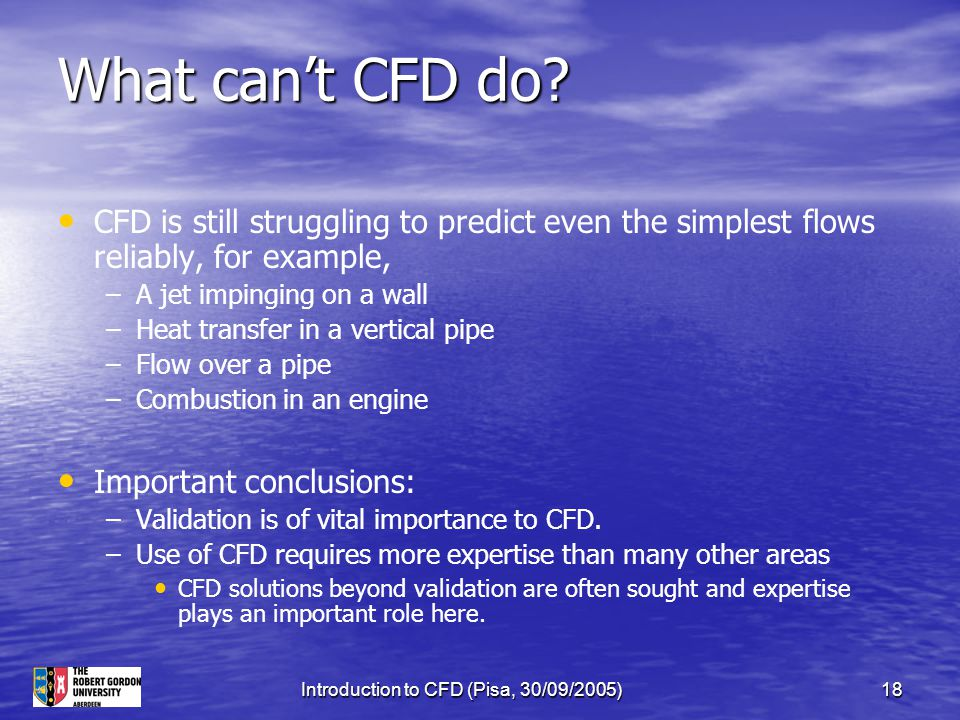 Introduction to CFD (Pisa, 30/09/2005)18 What can't CFD do? CFD is still struggling to predict even the simplest flows reliably, for example, – –A jet