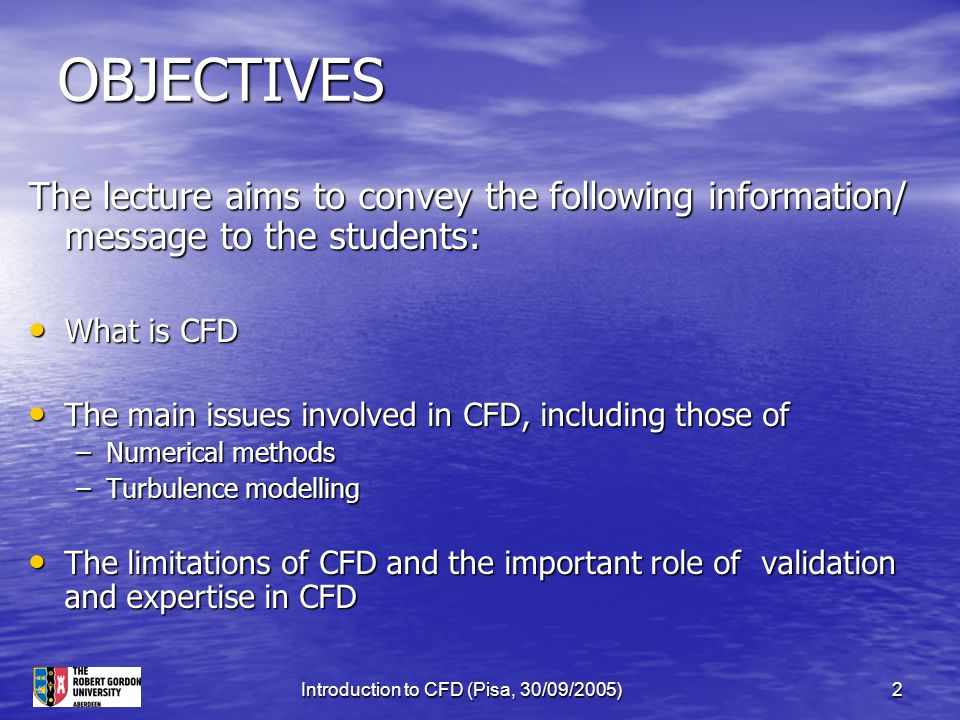Introduction to CFD (Pisa, 30/09/2005)2 OBJECTIVES The lecture aims to convey the following information/ message to the students: What is CFD What is