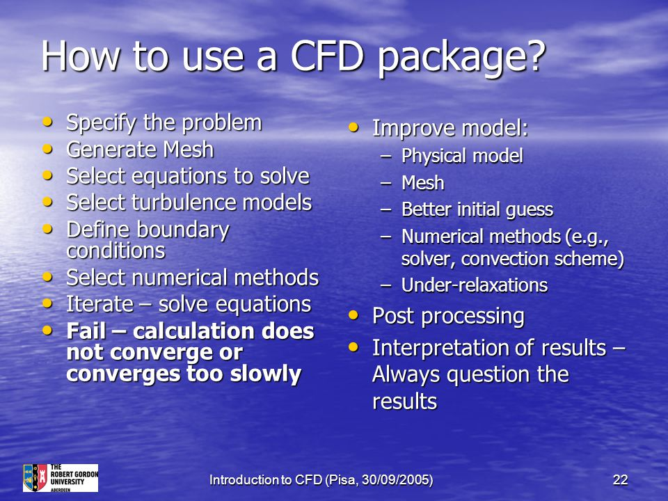 Introduction to CFD (Pisa, 30/09/2005)22 How to use a CFD package? Specify the problem Specify the problem Generate Mesh Generate Mesh Select equation