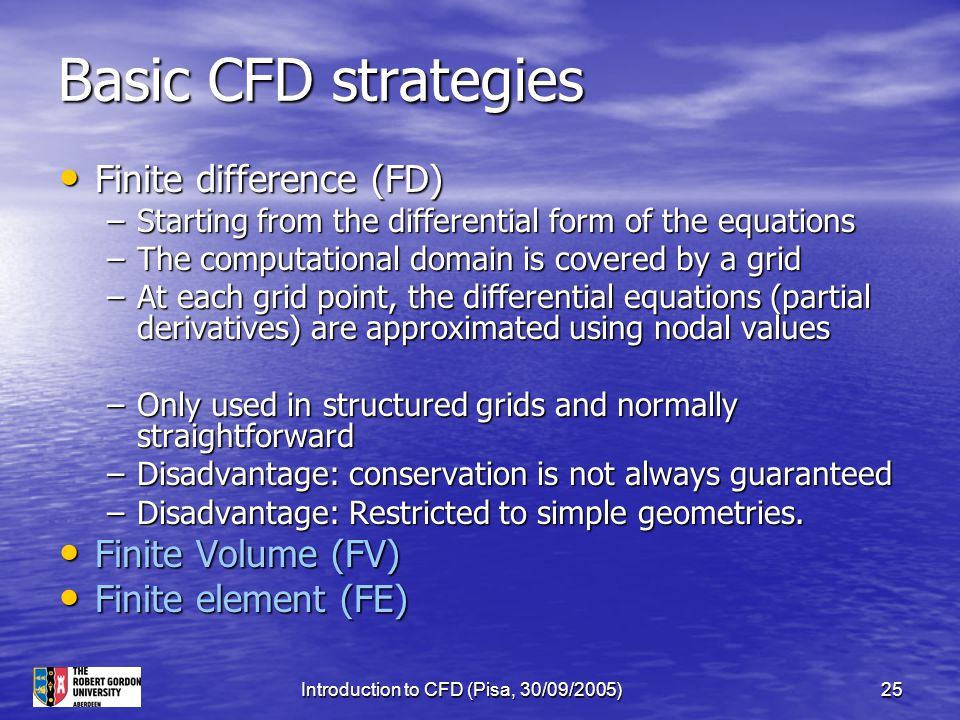 Introduction to CFD (Pisa, 30/09/2005)25 Basic CFD strategies Finite difference (FD) Finite difference (FD) –Starting from the differential form of th