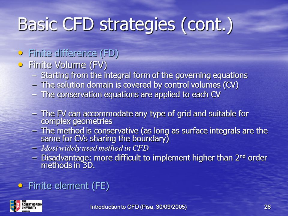 Introduction to CFD (Pisa, 30/09/2005)26 Basic CFD strategies (cont.) Finite difference (FD) Finite difference (FD) Finite Volume (FV) Finite Volume (