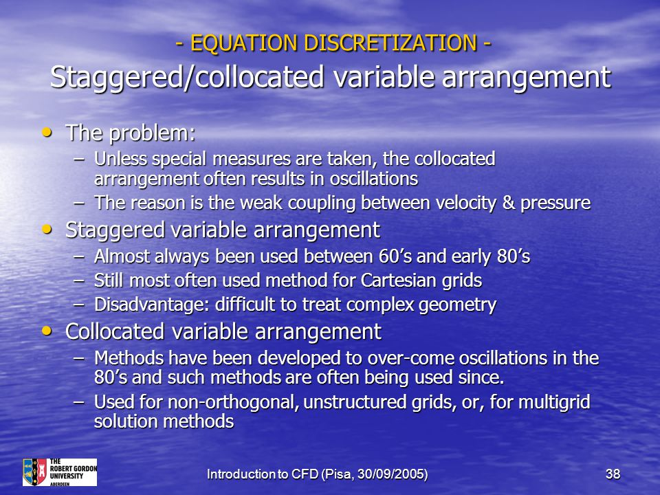 Introduction to CFD (Pisa, 30/09/2005)38 - EQUATION DISCRETIZATION - Staggered/collocated variable arrangement - EQUATION DISCRETIZATION - Staggered/c