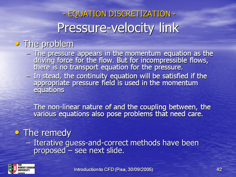 Introduction to CFD (Pisa, 30/09/2005)42 - EQUATION DISCRETIZATION - Pressure-velocity link - EQUATION DISCRETIZATION - Pressure-velocity link The pro