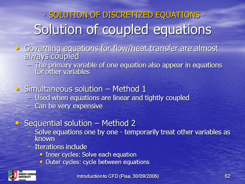 Introduction to CFD (Pisa, 30/09/2005)52 - SOLUTION OF DISCRETIZED EQUATIONS - Solution of coupled equations - SOLUTION OF DISCRETIZED EQUATIONS - Sol
