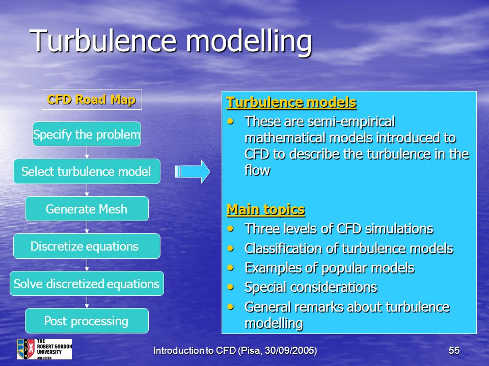 Introduction to CFD (Pisa, 30/09/2005)55 Turbulence modelling Turbulence models These are semi-empirical mathematical models introduced to CFD to desc