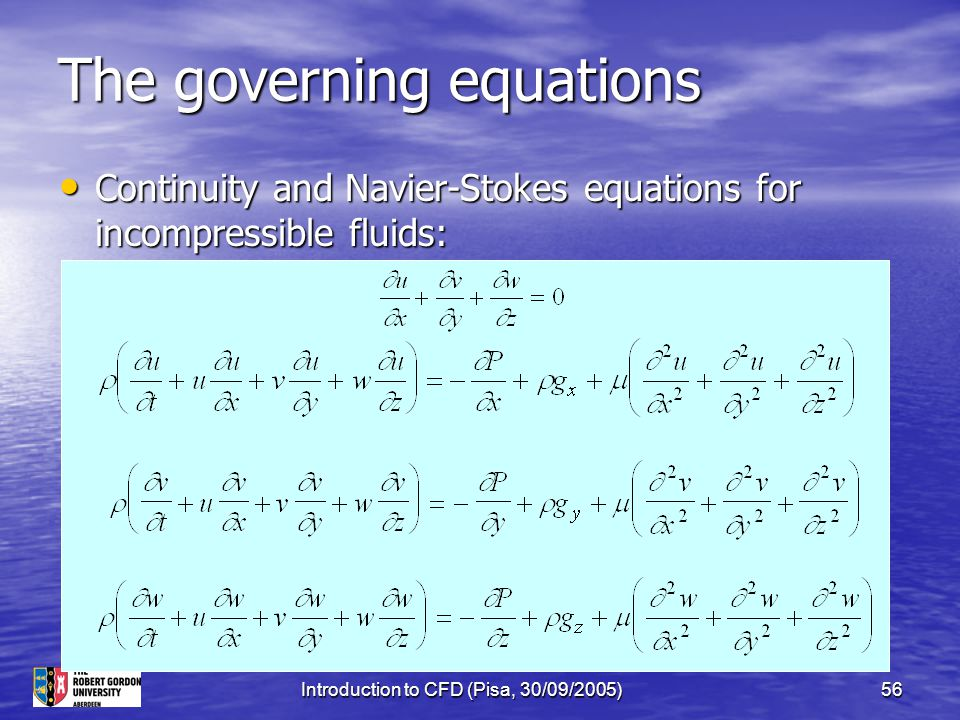 Introduction to CFD (Pisa, 30/09/2005)56 The governing equations Continuity and Navier-Stokes equations for incompressible fluids: Continuity and Navi