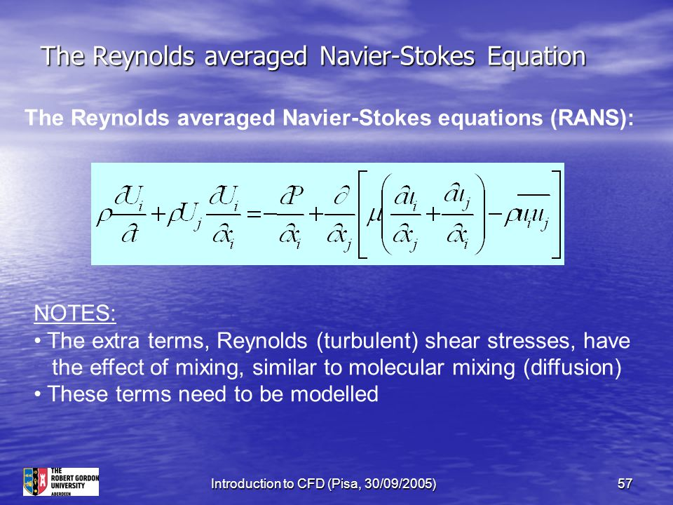 Introduction to CFD (Pisa, 30/09/2005)57 The Reynolds averaged Navier-Stokes Equation The Reynolds averaged Navier-Stokes equations (RANS): NOTES: The