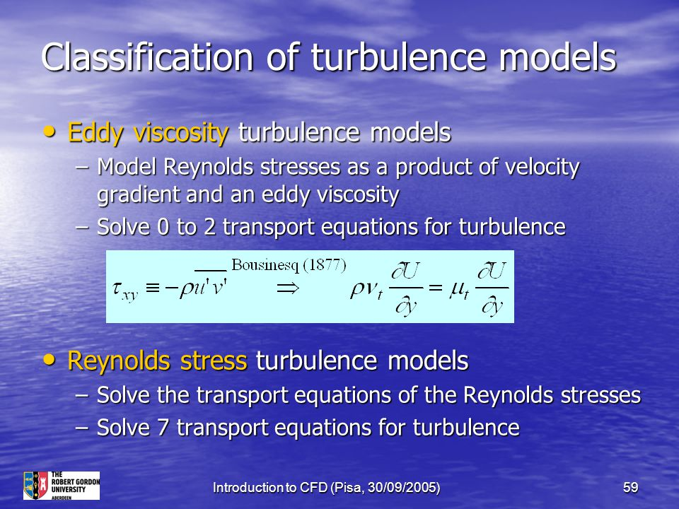 Introduction to CFD (Pisa, 30/09/2005)59 Classification of turbulence models Eddy viscosity turbulence models Eddy viscosity turbulence models –Model