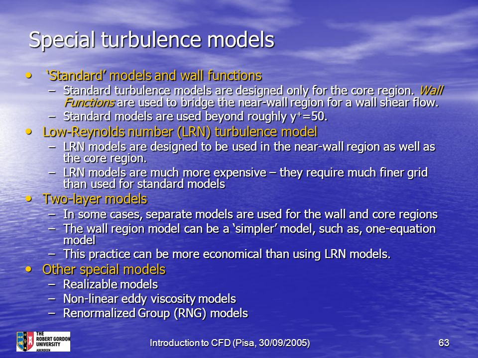 Introduction to CFD (Pisa, 30/09/2005)63 Special turbulence models 'Standard' models and wall functions 'Standard' models and wall functions –Standard