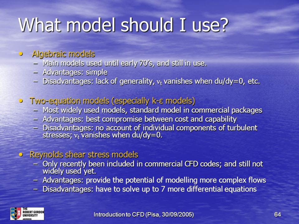 Introduction to CFD (Pisa, 30/09/2005)64 What model should I use? Algebraic models Algebraic models –Main models used until early 70's, and still in u