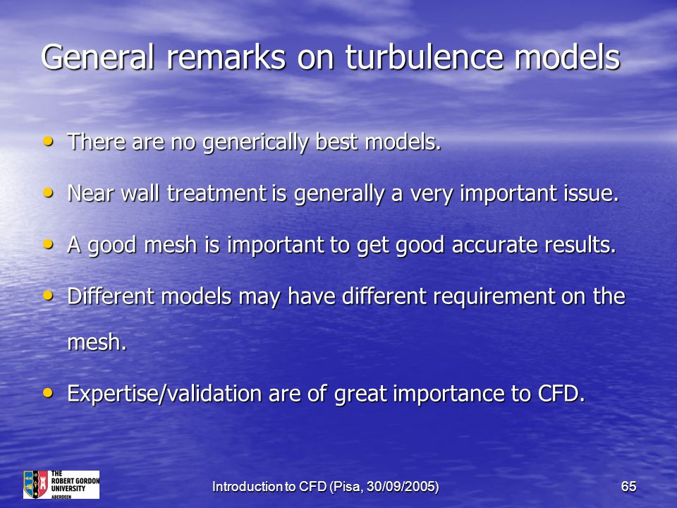 Introduction to CFD (Pisa, 30/09/2005)65 General remarks on turbulence models There are no generically best models. There are no generically best mode