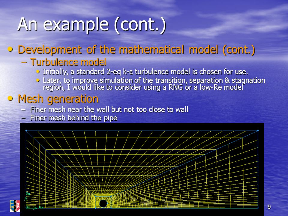 Introduction to CFD (Pisa, 30/09/2005)9 An example (cont.) Development of the mathematical model (cont.) Development of the mathematical model (cont.)