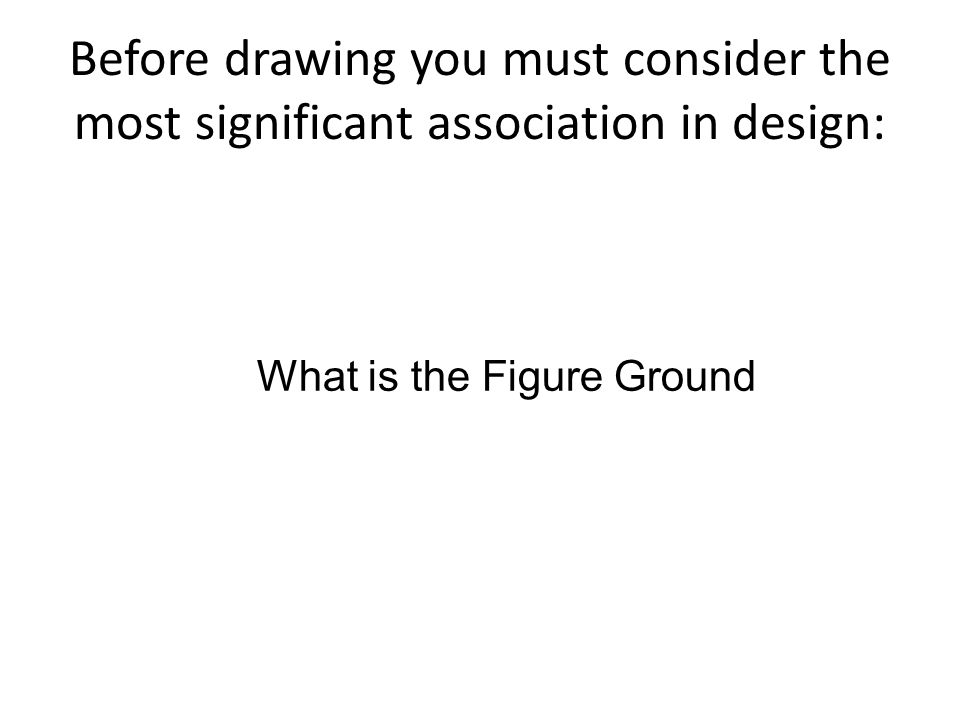 Before drawing you must consider the most significant association in design: What is the Figure Ground