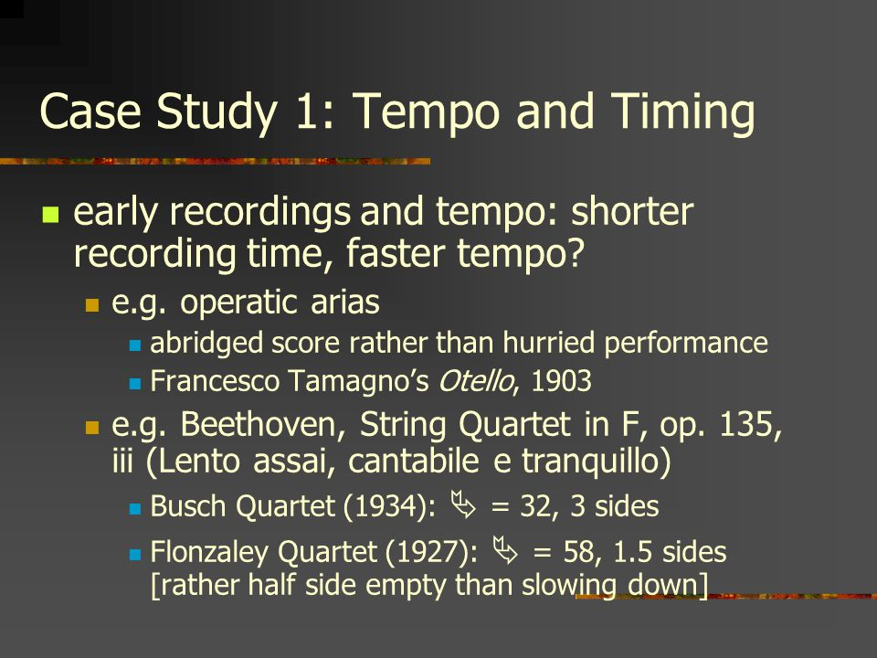 Case Study 1: Tempo and Timing early recordings and tempo: shorter recording time, faster tempo? e.g. operatic arias abridged score rather than hurrie