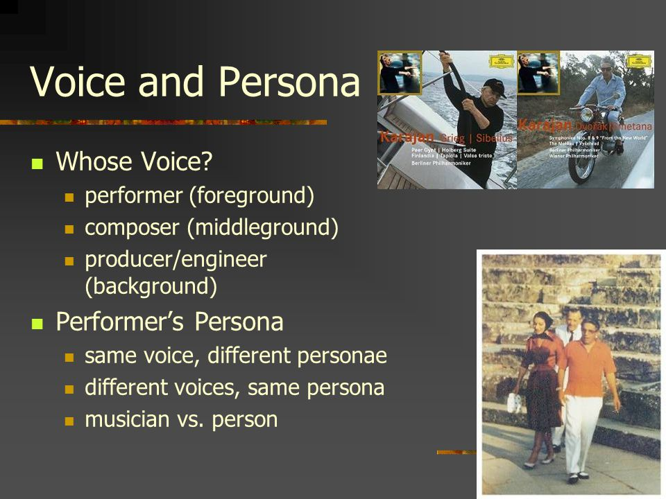 Voice and Persona Whose Voice? performer (foreground) composer (middleground) producer/engineer (background) Performer's Persona same voice, different