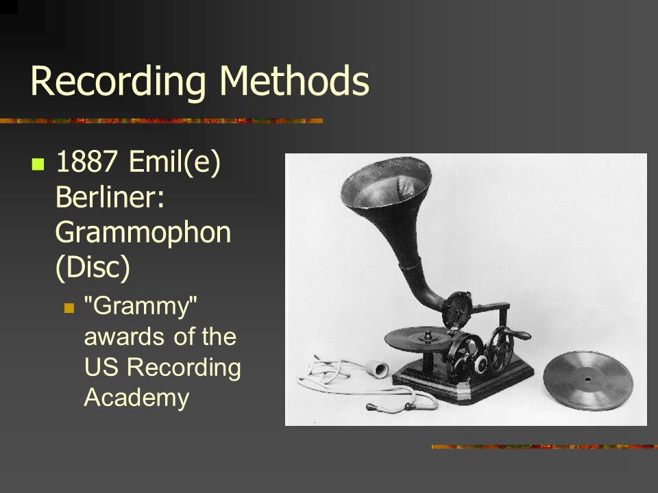 Recording Methods 1887 Emil(e) Berliner: Grammophon (Disc)