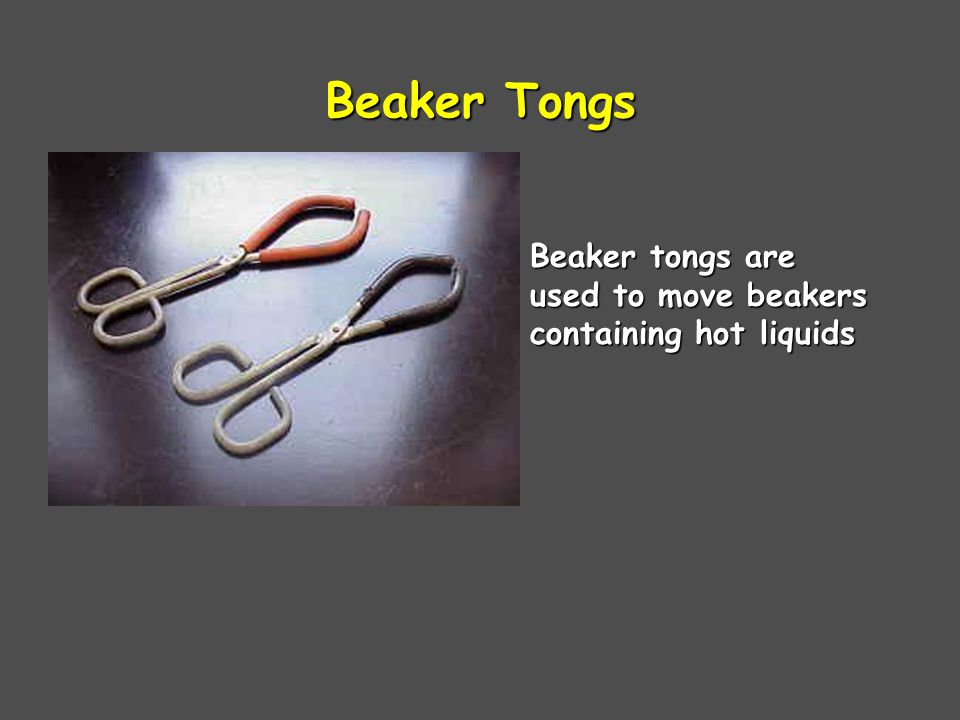 Beaker Tongs Beaker tongs are used to move beakers containing hot liquids