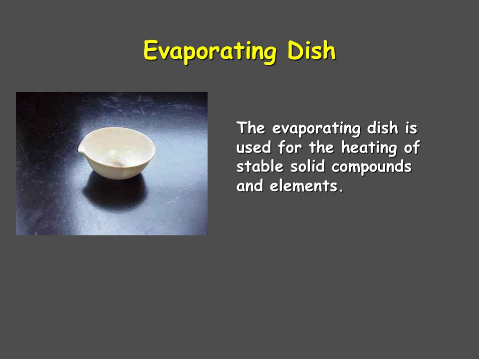 Evaporating Dish The evaporating dish is used for the heating of stable solid compounds and elements.