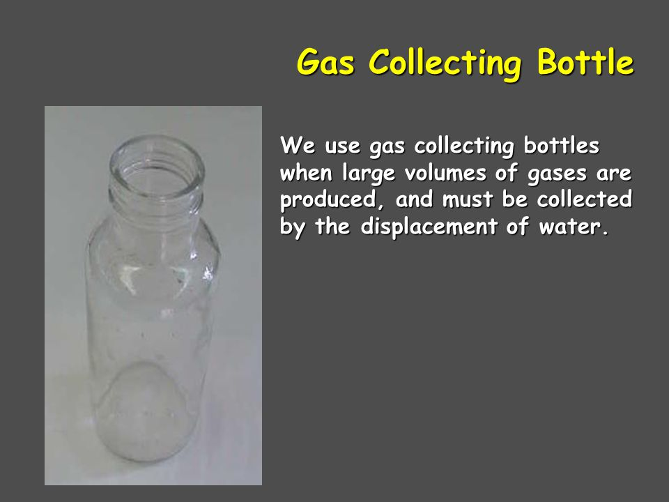 Gas Collecting Bottle We use gas collecting bottles when large volumes of gases are produced, and must be collected by the displacement of water.