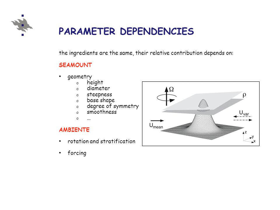 PARAMETER DEPENDENCIES the ingredients are the same, their relative contribution depends on: SEAMOUNT geometry o height o diameter o steepness o base shape o degree of symmetry o smoothness o … AMBIENTE rotation and stratification forcing