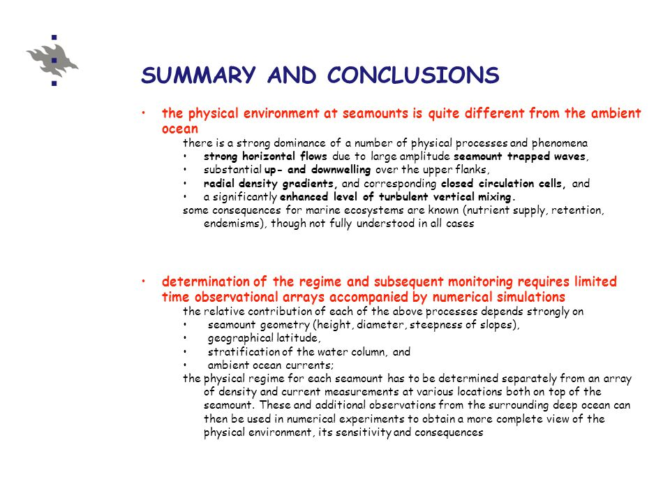 SUMMARY AND CONCLUSIONS the physical environment at seamounts is quite different from the ambient ocean there is a strong dominance of a number of physical processes and phenomena strong horizontal flows due to large amplitude seamount trapped waves, substantial up- and downwelling over the upper flanks, radial density gradients, and corresponding closed circulation cells, and a significantly enhanced level of turbulent vertical mixing.