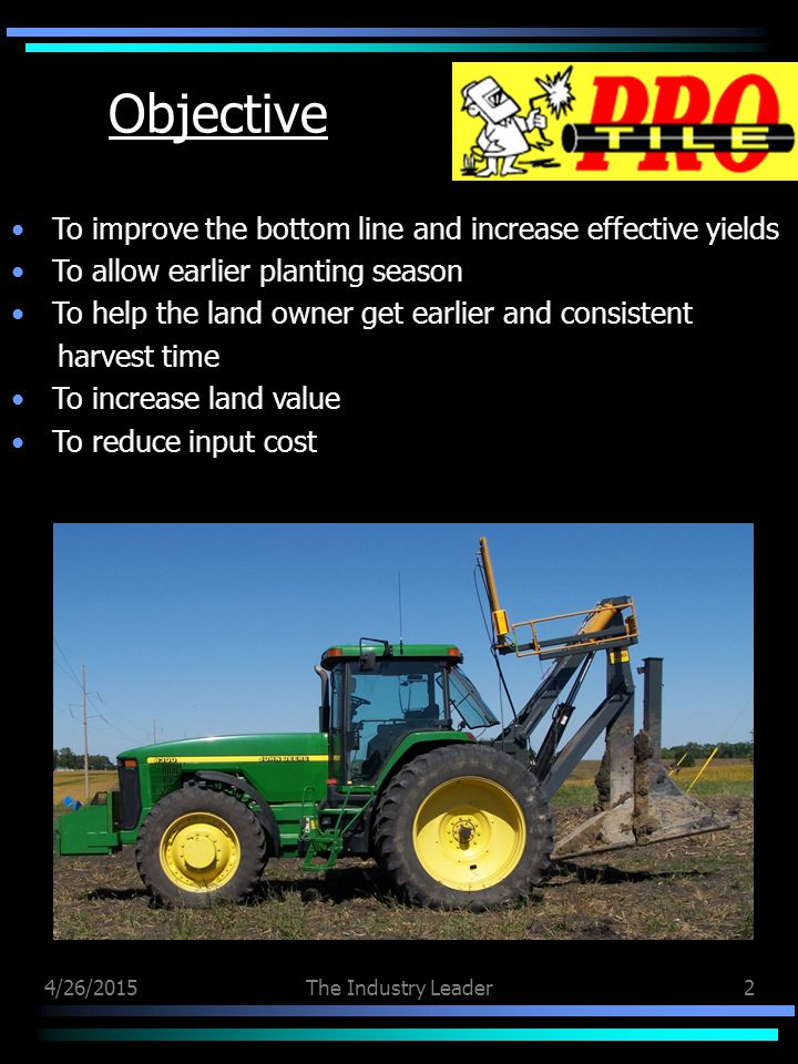 4/26/2015The Industry Leader2 Objective To improve the bottom line and increase effective yields To allow earlier planting season To help the land owner get earlier and consistent harvest time To increase land value To reduce input cost