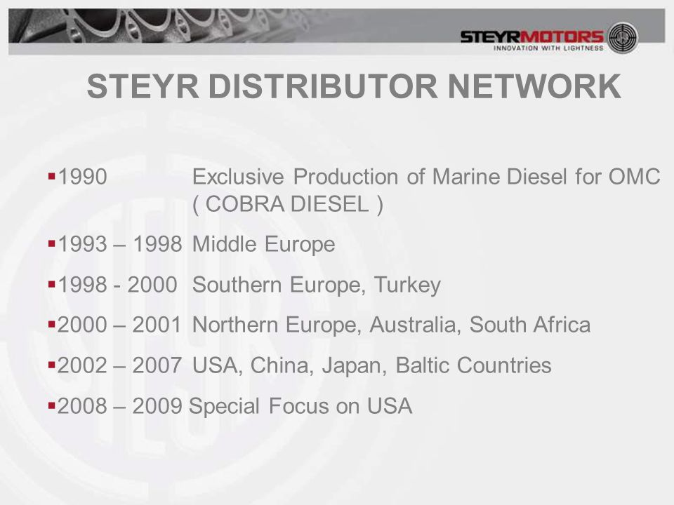  1990Exclusive Production of Marine Diesel for OMC ( COBRA DIESEL )  1993 – 1998Middle Europe  1998 - 2000Southern Europe, Turkey  2000 – 2001Northern Europe, Australia, South Africa  2002 – 2007USA, China, Japan, Baltic Countries  2008 – 2009 Special Focus on USA STEYR DISTRIBUTOR NETWORK