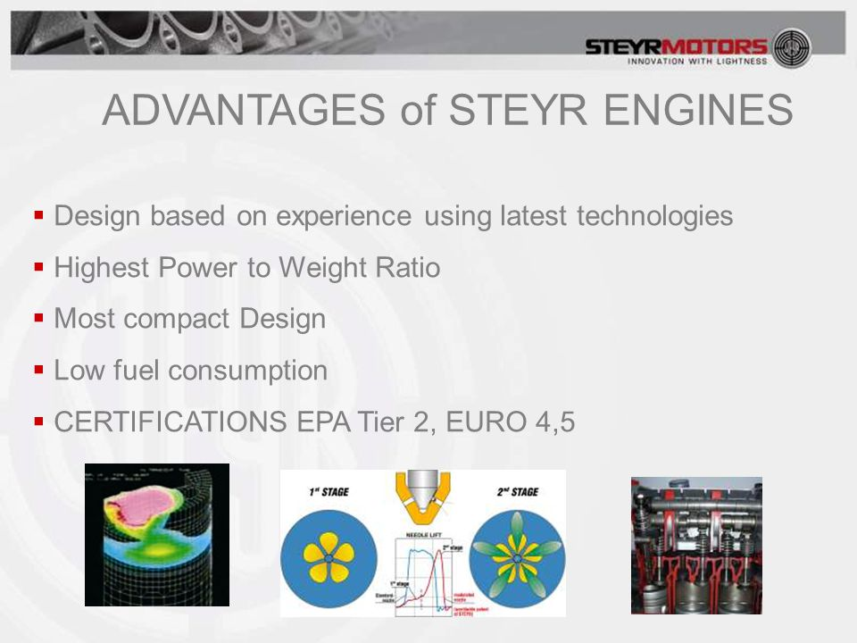  Design based on experience using latest technologies  Highest Power to Weight Ratio  Most compact Design  Low fuel consumption  CERTIFICATIONS EPA Tier 2, EURO 4,5 ADVANTAGES of STEYR ENGINES