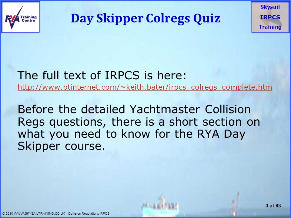 Skysail IRPCS Training © 2010 WWW.SKYSAILTRAINING.CO.UK Collision Regulations IRPCS 4 of 63 Day Skipper – Colregs 1 Basic Rules  The rules apply anywhere on the sea or connected to it (subject to local by-laws).