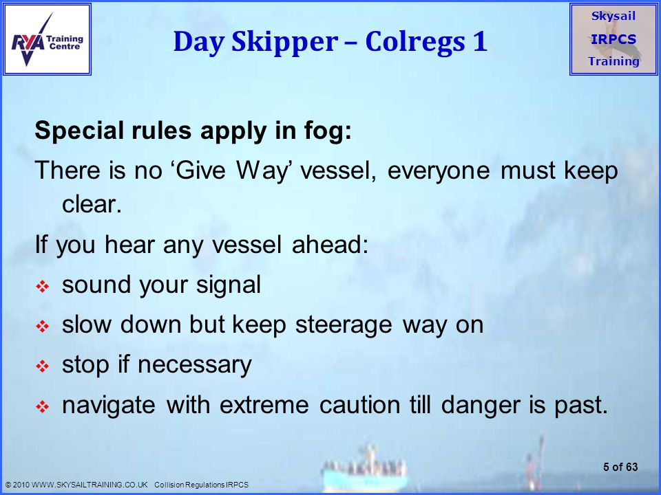 Skysail IRPCS Training © 2010 WWW.SKYSAILTRAINING.CO.UK Collision Regulations IRPCS 6 of 63 Day Skipper - Colregs 2  General Rules for Priority: 1.