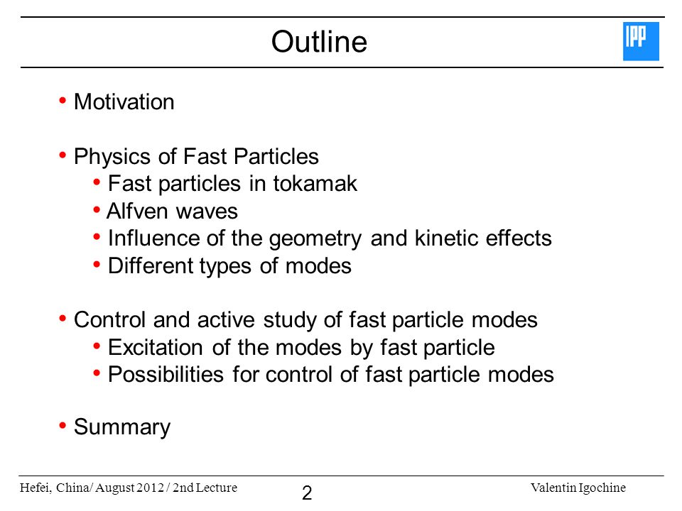 Hefei, China/ August 2012 / 2nd LectureValentin Igochine 2 Outline Motivation Physics of Fast Particles Fast particles in tokamak Alfven waves Influence of the geometry and kinetic effects Different types of modes Control and active study of fast particle modes Excitation of the modes by fast particle Possibilities for control of fast particle modes Summary