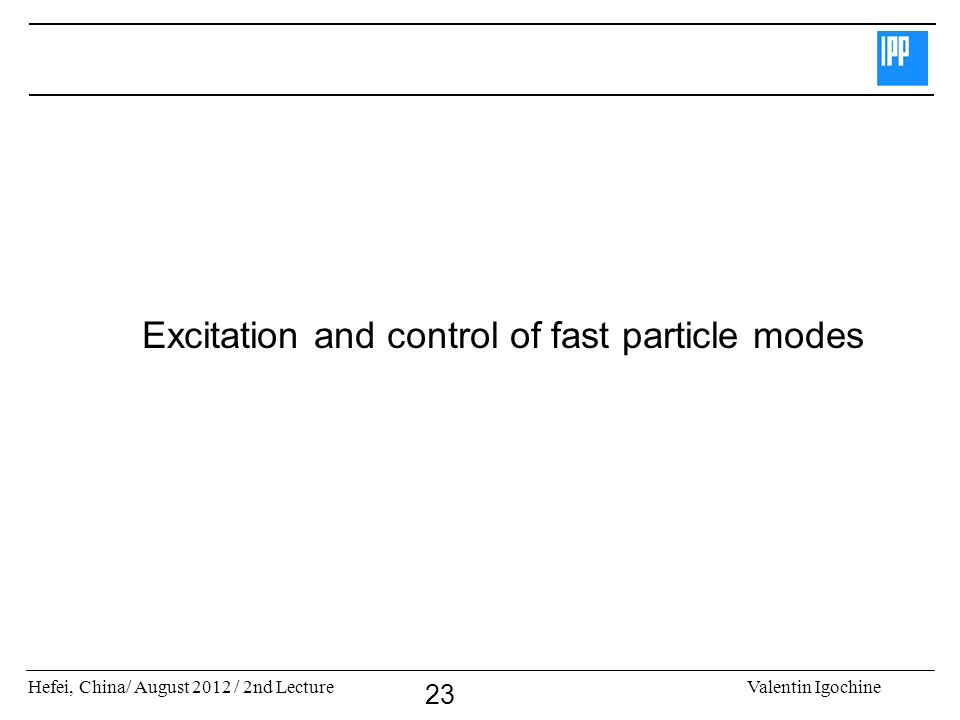 Hefei, China/ August 2012 / 2nd LectureValentin Igochine 23 Excitation and control of fast particle modes