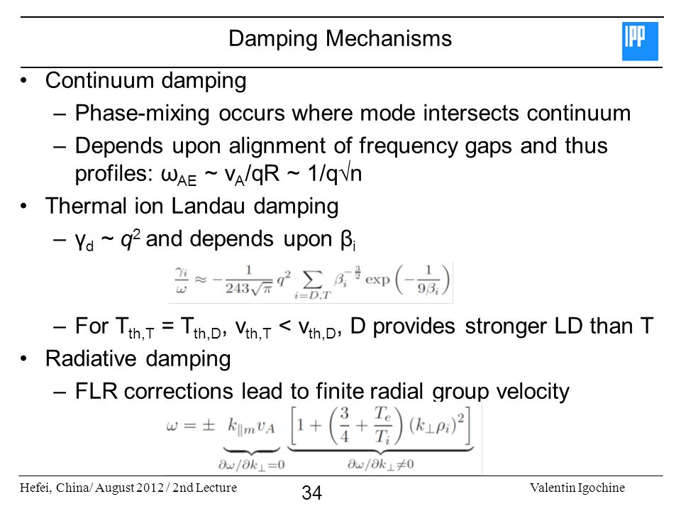 Hefei, China/ August 2012 / 2nd LectureValentin Igochine 34 Damping Mechanisms Continuum damping –Phase-mixing occurs where mode intersects continuum –Depends upon alignment of frequency gaps and thus profiles: ω AE ~ v A /qR ~ 1/q√n Thermal ion Landau damping –γ d ~ q 2 and depends upon β i –For T th,T = T th,D, v th,T < v th,D, D provides stronger LD than T Radiative damping –FLR corrections lead to finite radial group velocity