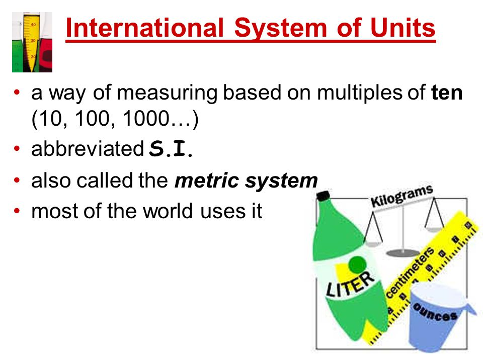 International System of Units a way of measuring based on multiples of ten (10, 100, 1000…) abbreviated S.I.