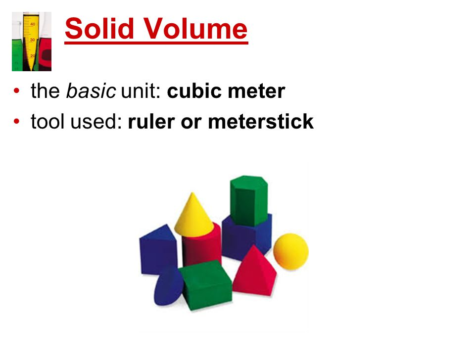 Solid Volume the basic unit: cubic meter tool used: ruler or meterstick