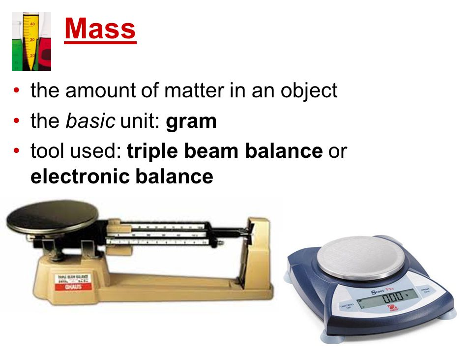 Mass the amount of matter in an object the basic unit: gram tool used: triple beam balance or electronic balance