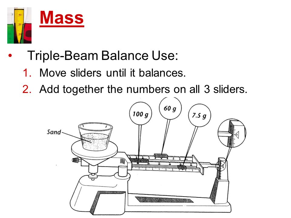 Triple-Beam Balance Use: 1.Move sliders until it balances. 2.Add together the numbers on all 3 sliders. Mass