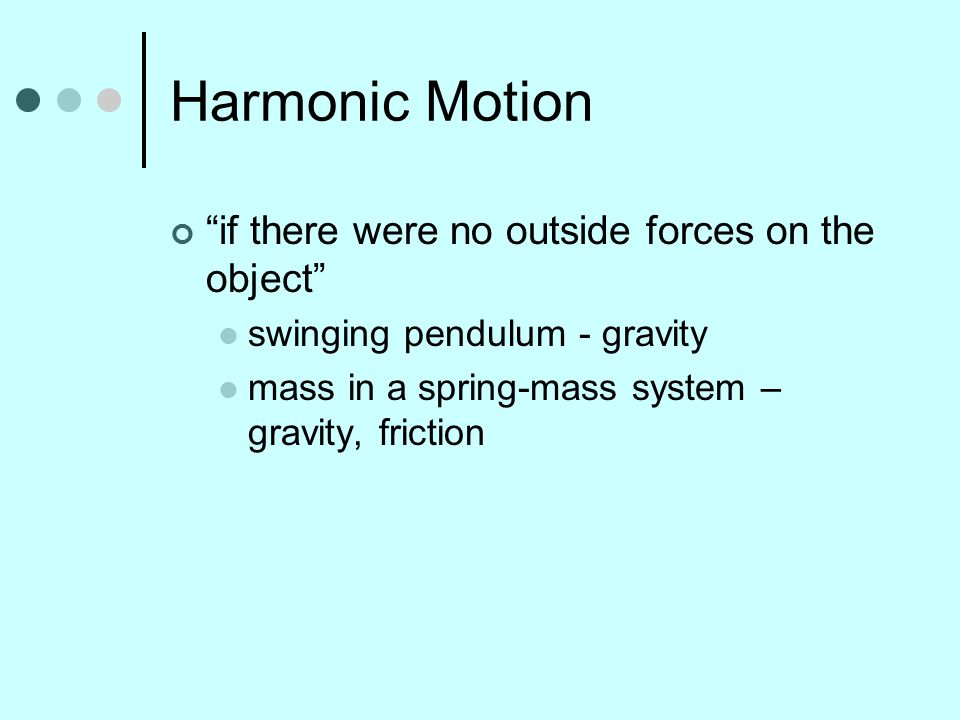 """Harmonic Motion """"if there were no outside forces on the object"""" swinging pendulum - gravity mass in a spring-mass system – gravity, friction"""