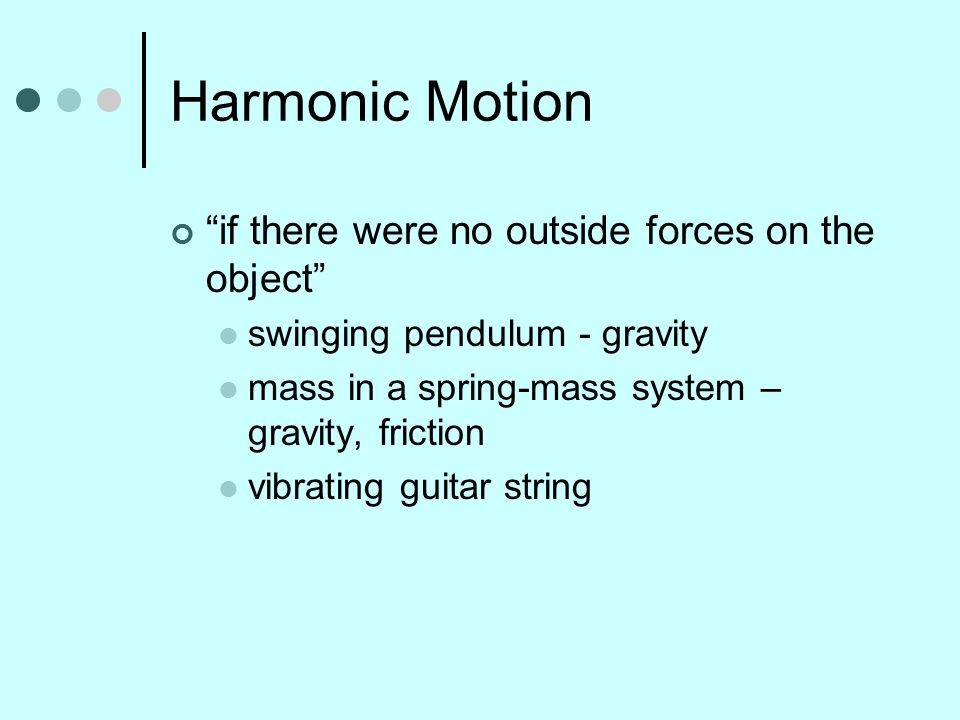 Harmonic Motion if there were no outside forces on the object swinging pendulum - gravity mass in a spring-mass system – gravity, friction vibrating guitar string