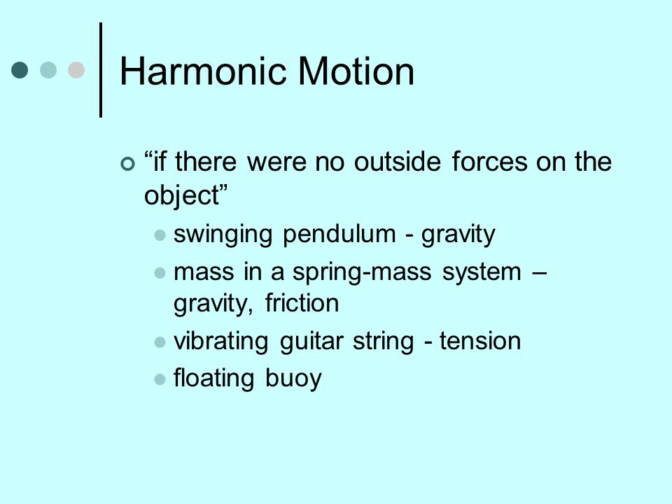 Harmonic Motion if there were no outside forces on the object swinging pendulum - gravity mass in a spring-mass system – gravity, friction vibrating guitar string - tension floating buoy