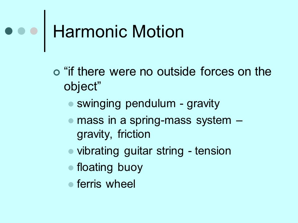 Harmonic Motion if there were no outside forces on the object swinging pendulum - gravity mass in a spring-mass system – gravity, friction vibrating guitar string - tension floating buoy ferris wheel