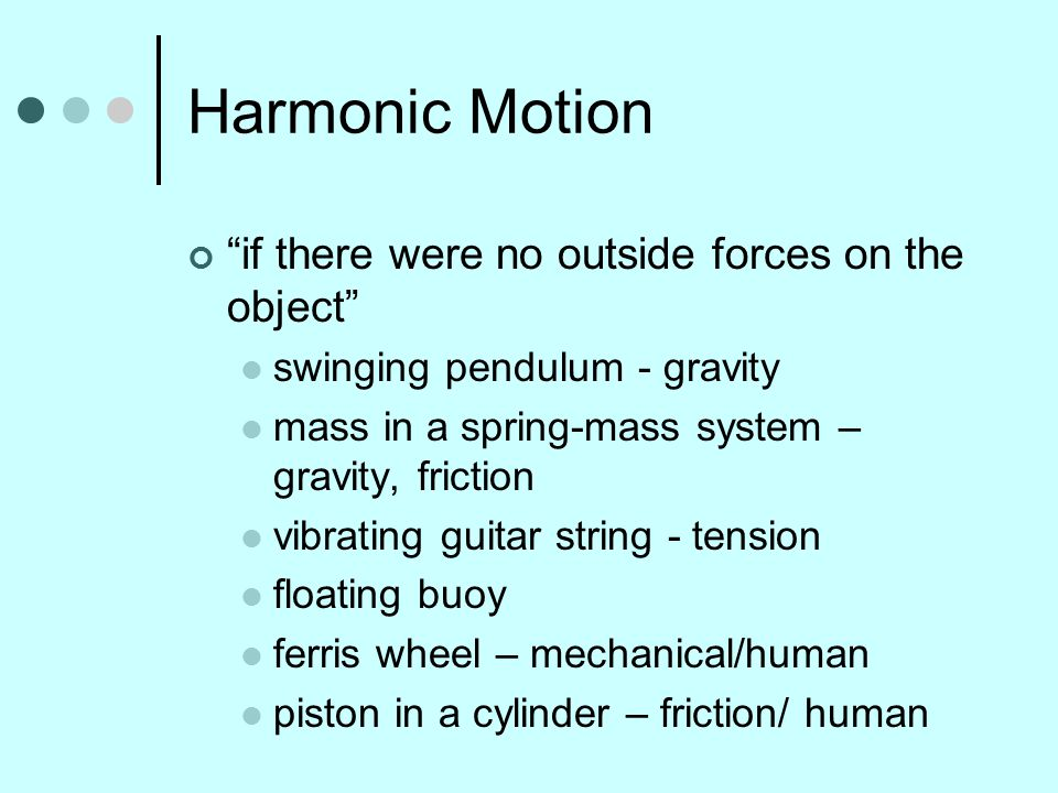 """Harmonic Motion """"if there were no outside forces on the object"""" swinging pendulum - gravity mass in a spring-mass system – gravity, friction vibrating"""