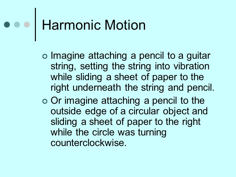Harmonic Motion Imagine attaching a pencil to a guitar string, setting the string into vibration while sliding a sheet of paper to the right underneath the string and pencil.