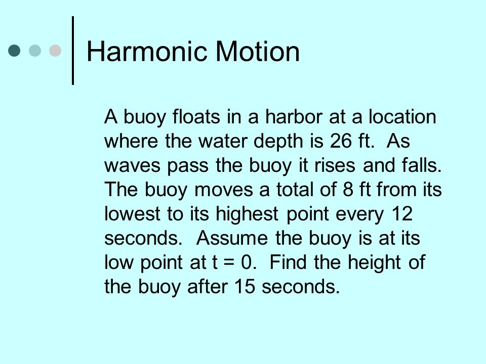 Harmonic Motion A buoy floats in a harbor at a location where the water depth is 26 ft. As waves pass the buoy it rises and falls. The buoy moves a to