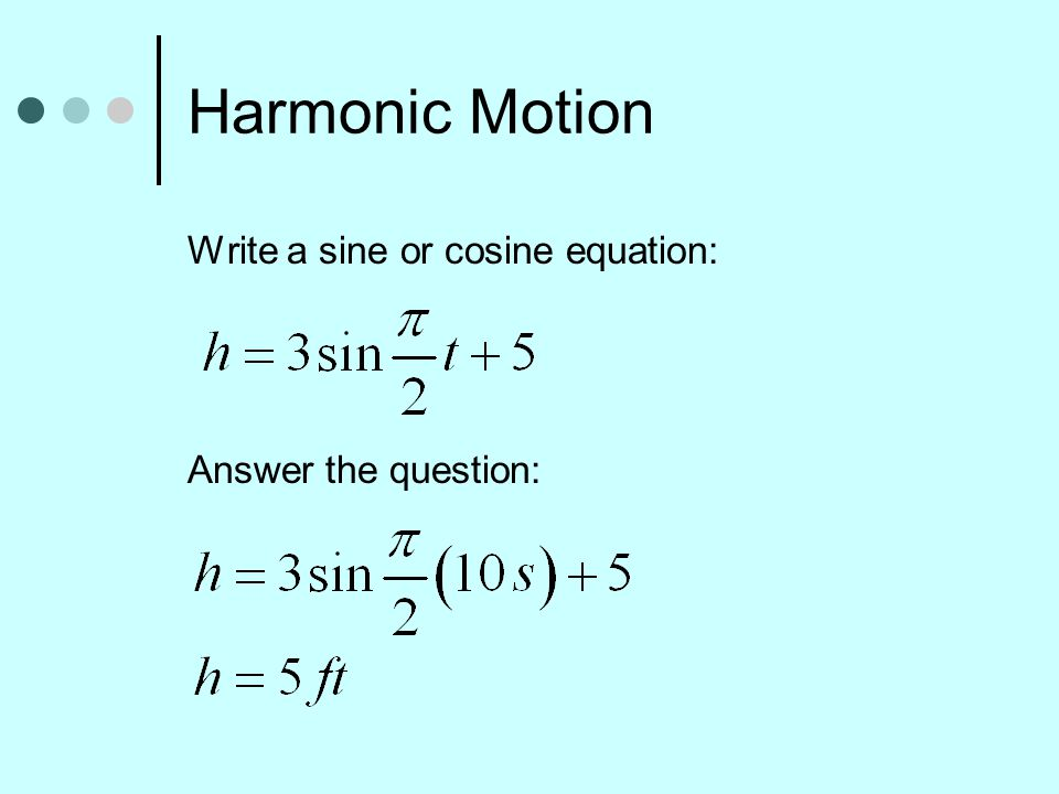 Harmonic Motion Write a sine or cosine equation: Answer the question: